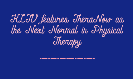 KLTV features TheraNow as the Next Normal in Physical Therapy